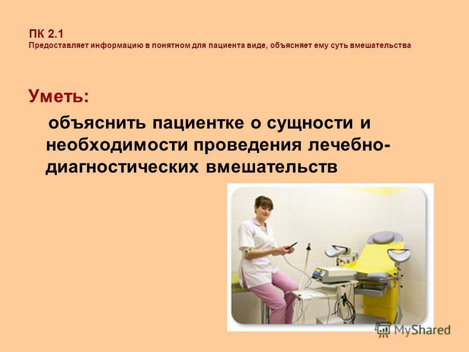ПК 2.1 Предоставляет информацию в понятном для пациента виде, объясняет ему суть вмешательства Уметь: объяснить пациентке о сущности и необходимости проведения лечебно- диагностических вмешательств