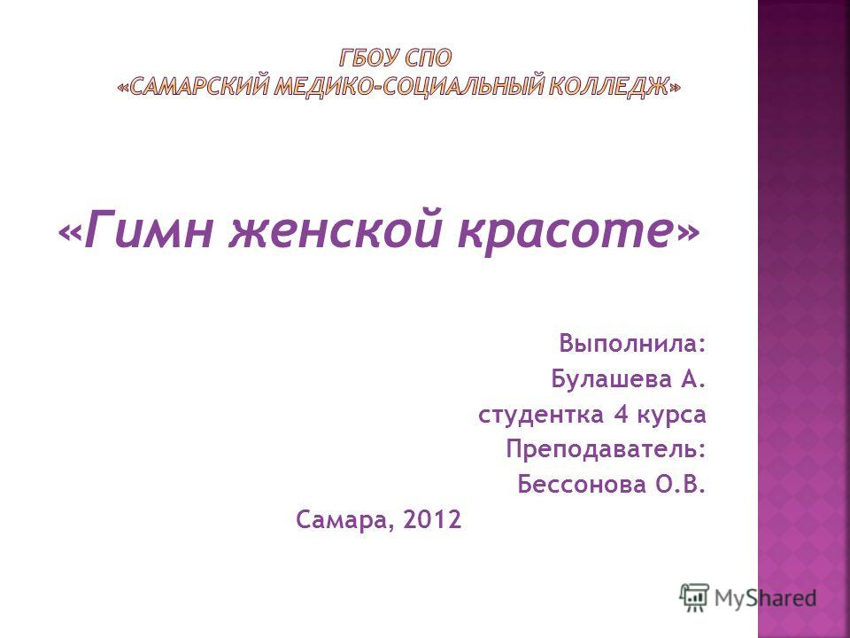 «Гимн женской красоте» Выполнила: Булашева А. студентка 4 курса Преподаватель: Бессонова О.В. Самара, 2012