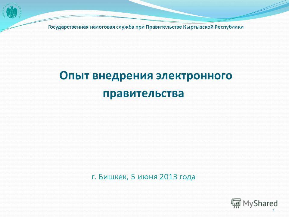 Опыт внедрения электронного правительства г. Бишкек, 5 июня 2013 года Государственная налоговая служба при Правительстве Кыргызской Республики 1