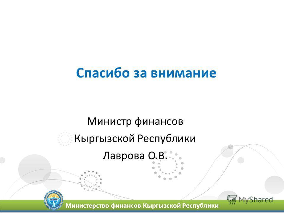 Спасибо за внимание Министр финансов Кыргызской Республики Лаврова О.В. Министерство финансов Кыргызской Республики