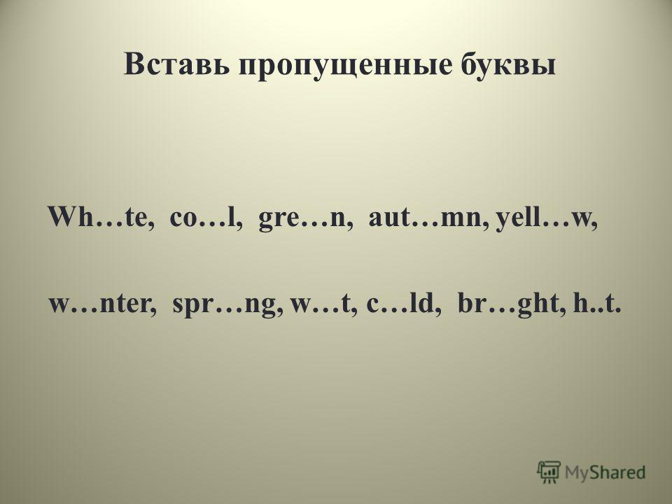 Вставь пропущенные буквы Wh…te, co…l, gre…n, aut…mn, yell…w, w…nter, spr…ng, w…t, c…ld, br…ght, h..t.