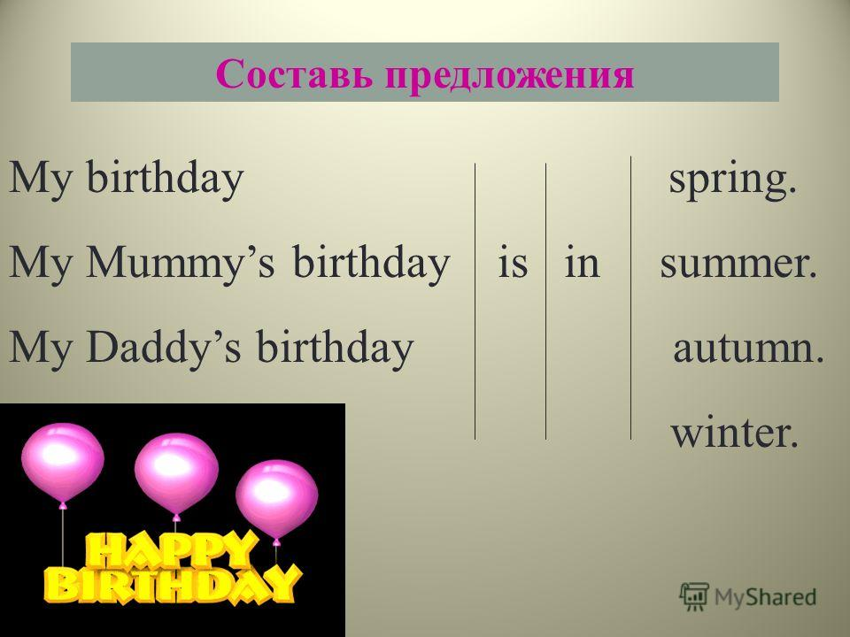 Составь предложения My birthday spring. My Mummys birthday is in summer. My Daddys birthday autumn. winter.