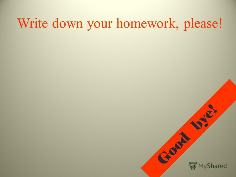 Write down your homework, please! G o o d b y e !