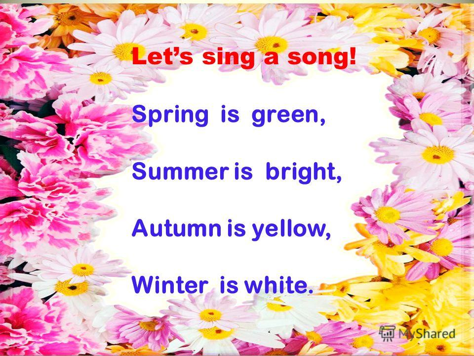 Lets sing a song! Spring is green, Summer is bright, Autumn is yellow, Winter is white.