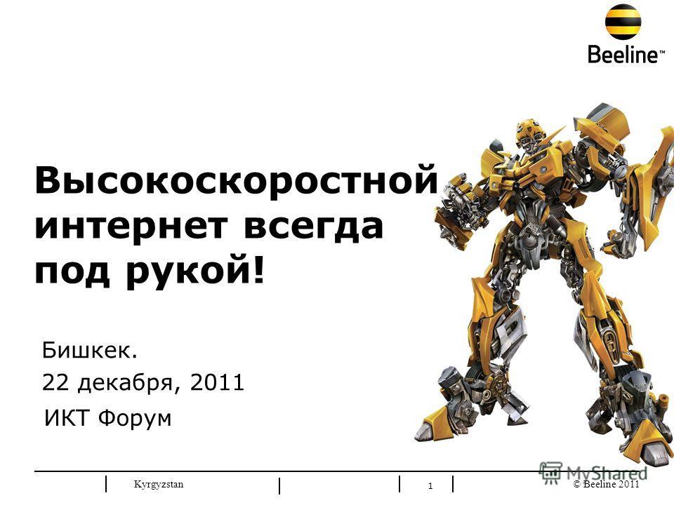 © Beeline 2011 Kyrgyzstan 1 Бишкек. 22 декабря, 2011 Высокоскоростной интернет всегда под рукой! ИКТ Форум