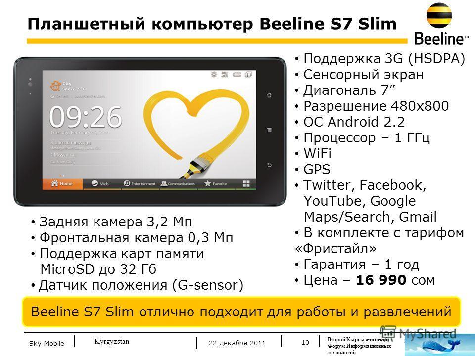 © Beeline 2011 Kyrgyzstan Планшетный компьютер Beeline S7 Slim 10 Поддержка 3G (HSDPA) Сенсорный экран Диагональ 7 Разрешение 480х800 ОС Android 2.2 Процессор – 1 ГГц WiFi GPS Twitter, Facebook, YouTube, Google Maps/Search, Gmail В комплекте с тарифо