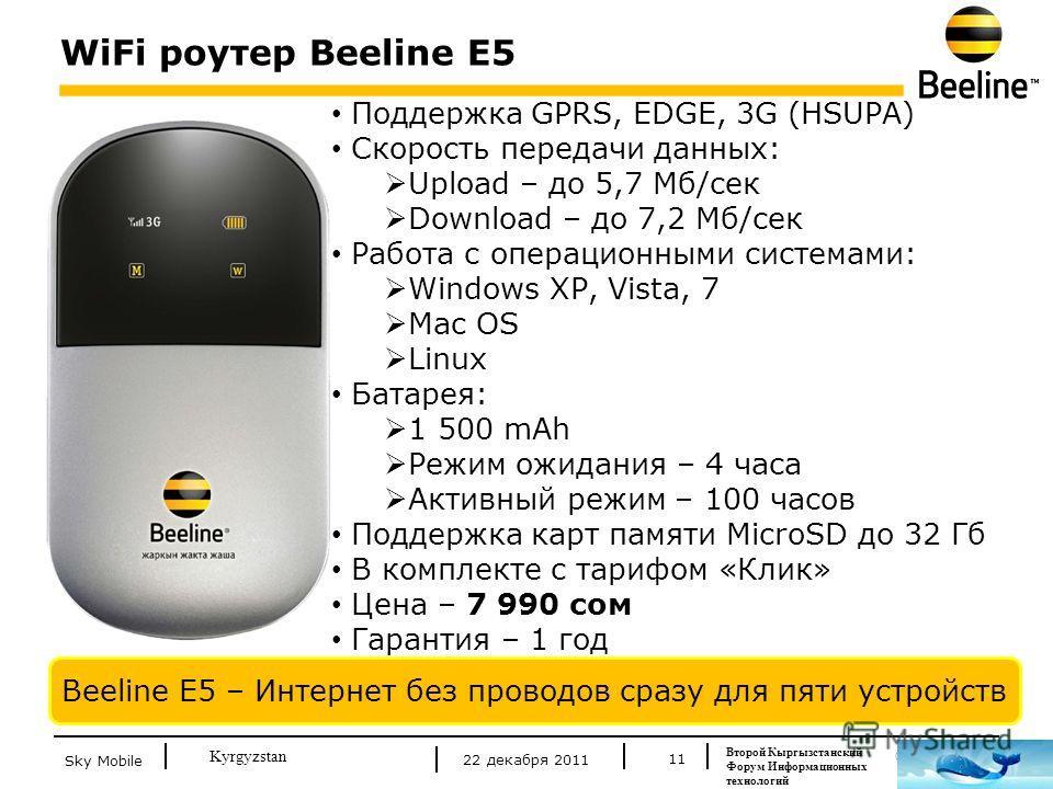 © Beeline 2011 Kyrgyzstan WiFi роутер Beeline E5 11 Beeline E5 – Интернет без проводов сразу для пяти устройств Поддержка GPRS, EDGE, 3G (HSUPA) Скорость передачи данных: Upload – до 5,7 Мб/сек Download – до 7,2 Mб/сек Работа с операционными системам