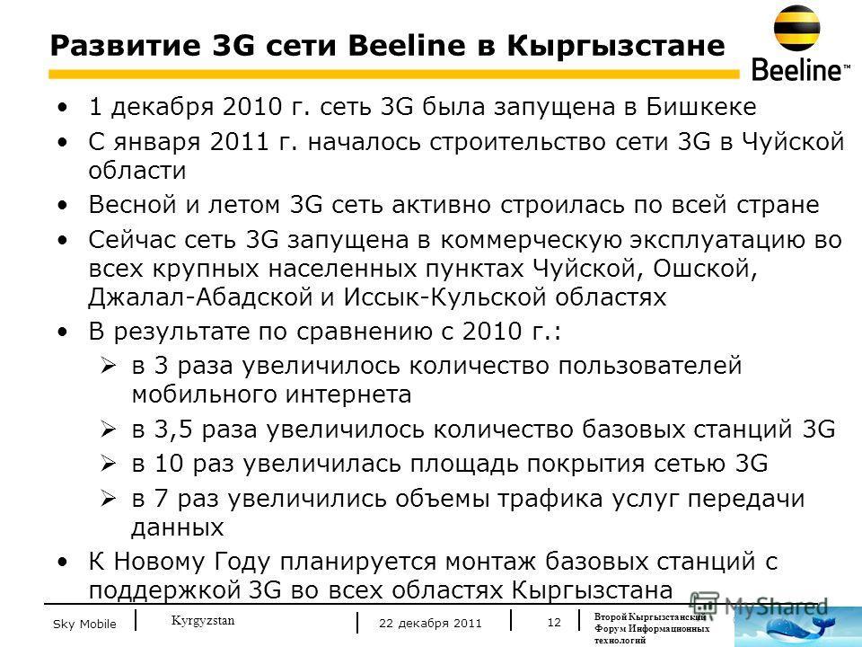 © Beeline 2011 Kyrgyzstan Развитие 3G сети Beeline в Кыргызстане 12 1 декабря 2010 г. сеть 3G была запущена в Бишкеке С января 2011 г. началось строительство сети 3G в Чуйской области Весной и летом 3G сеть активно строилась по всей стране Сейчас сет