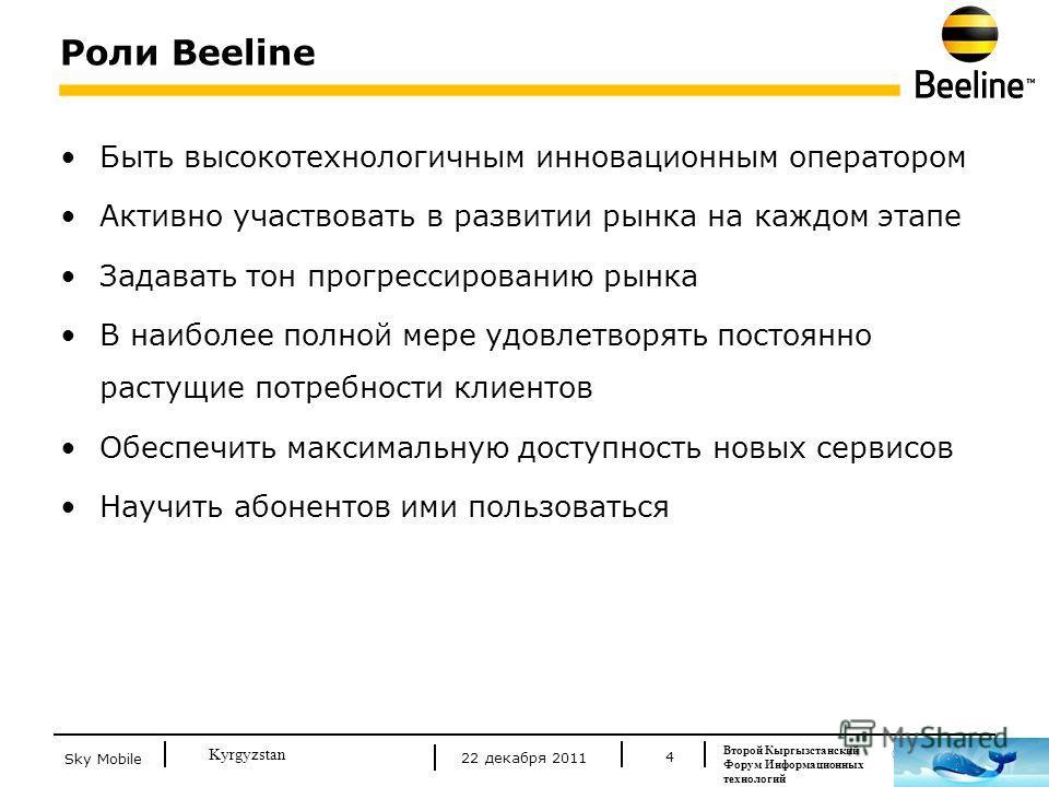 © Beeline 2011 Kyrgyzstan Роли Beeline 4 Быть высокотехнологичным инновационным оператором Активно участвовать в развитии рынка на каждом этапе Задавать тон прогрессированию рынка В наиболее полной мере удовлетворять постоянно растущие потребности кл