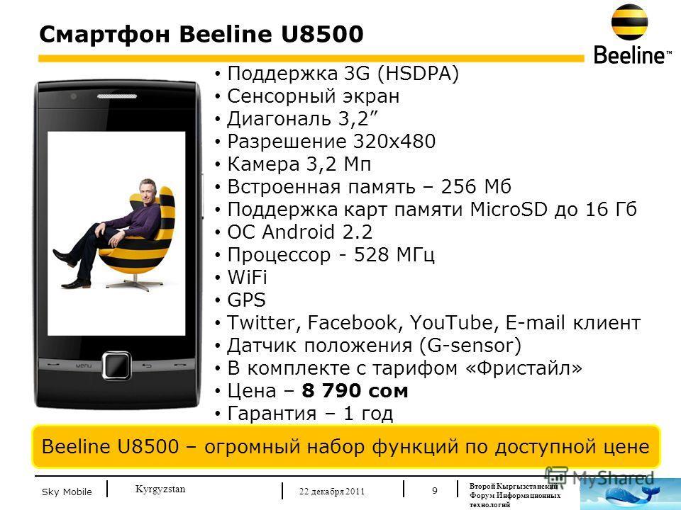 © Beeline 2011 Kyrgyzstan Смартфон Beeline U8500 9 Beeline U8500 – огромный набор функций по доступной цене Поддержка 3G (HSDPA) Сенсорный экран Диагональ 3,2 Разрешение 320х480 Камера 3,2 Мп Встроенная память – 256 Мб Поддержка карт памяти MicroSD д