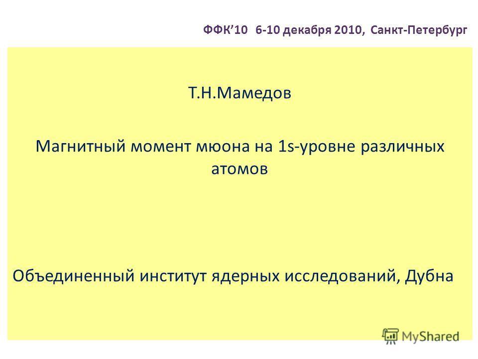 ФФК10 6-10 декабря 2010, Санкт-Петербург Т.Н.Мамедов Магнитный момент мюона на 1s-уровне различных атомов Объединенный институт ядерных исследований, Дубна
