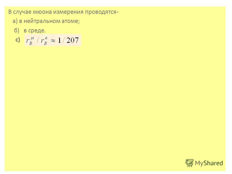 В случае мюона измерения проводятся- а) в нейтральном атоме; б) в среде. с)