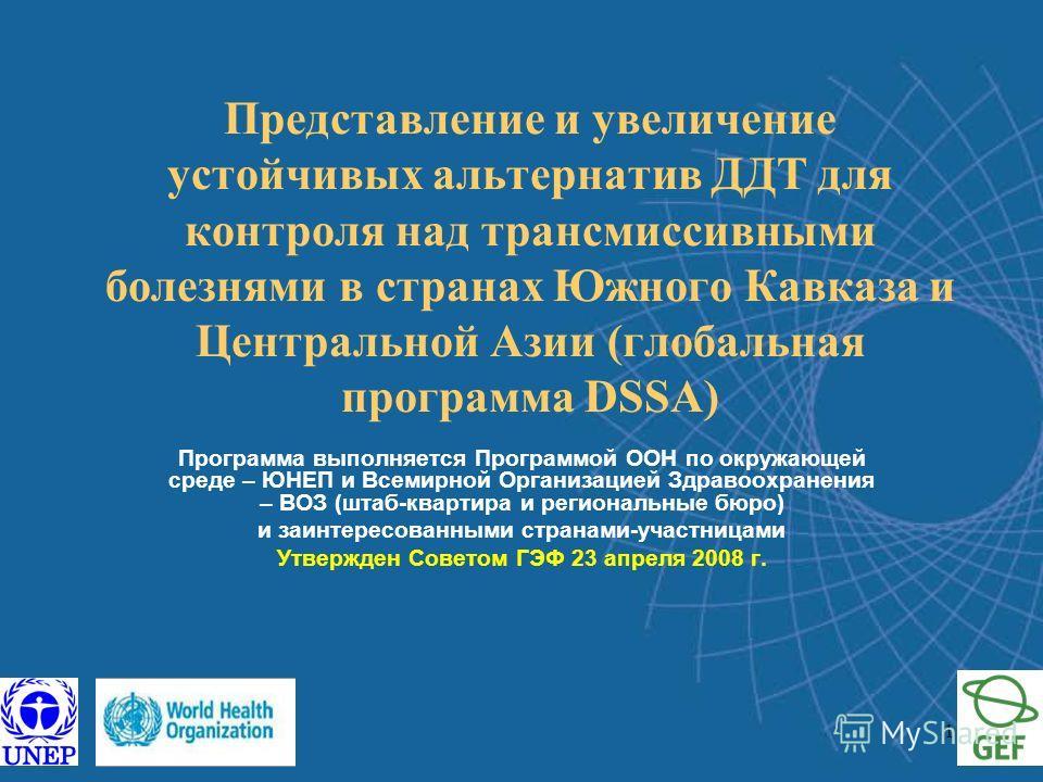 1 Представление и увеличение устойчивых альтернатив ДДТ для контроля над трансмиссивными болезнями в странах Южного Кавказа и Центральной Азии (глобальная программа DSSA) Программа выполняется Программой ООН по окружающей среде – ЮНЕП и Всемирной Орг