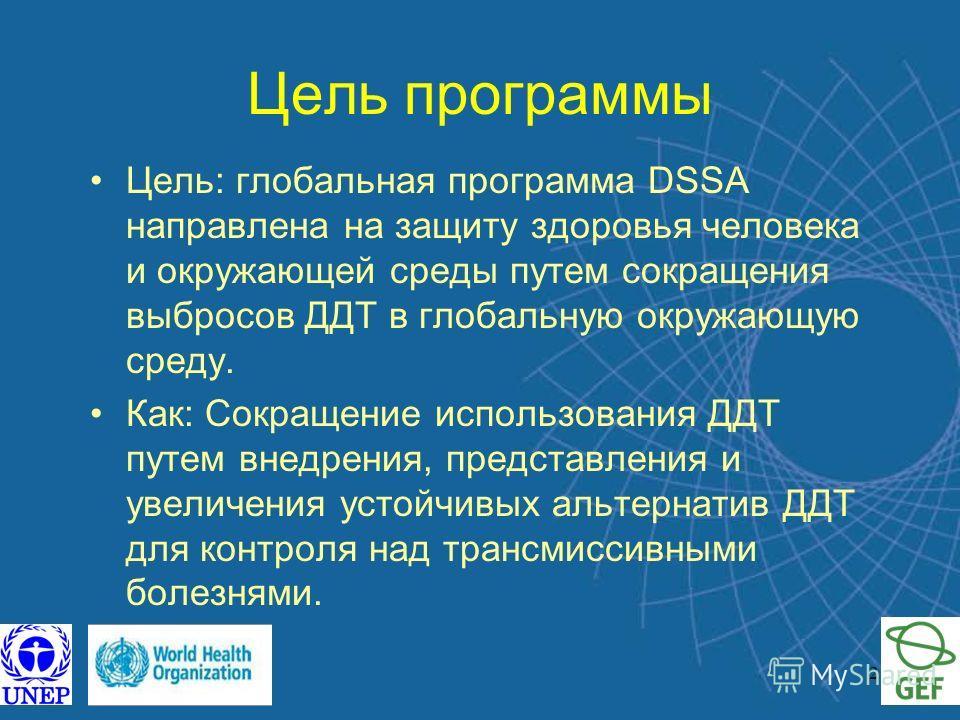 2 Цель программы Цель: глобальная программа DSSA направлена на защиту здоровья человека и окружающей среды путем сокращения выбросов ДДТ в глобальную окружающую среду. Как: Сокращение использования ДДТ путем внедрения, представления и увеличения усто