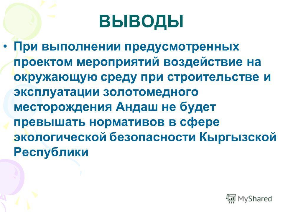 ВЫВОДЫ При выполнении предусмотренных проектом мероприятий воздействие на окружающую среду при строительстве и эксплуатации золотомедного месторождения Андаш не будет превышать нормативов в сфере экологической безопасности Кыргызской Республики