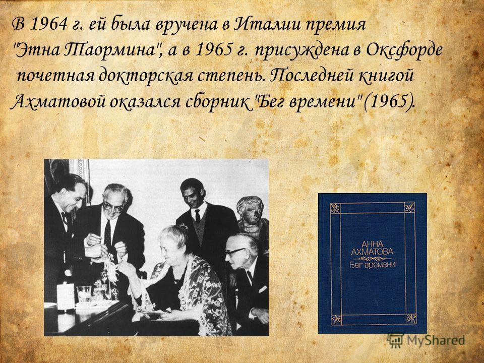 В 1964 г. ей была вручена в Италии премия Этна Таормина, а в 1965 г. присуждена в Оксфорде почетная докторская степень. Последней книгой Ахматовой оказался сборник Бег времени (1965).
