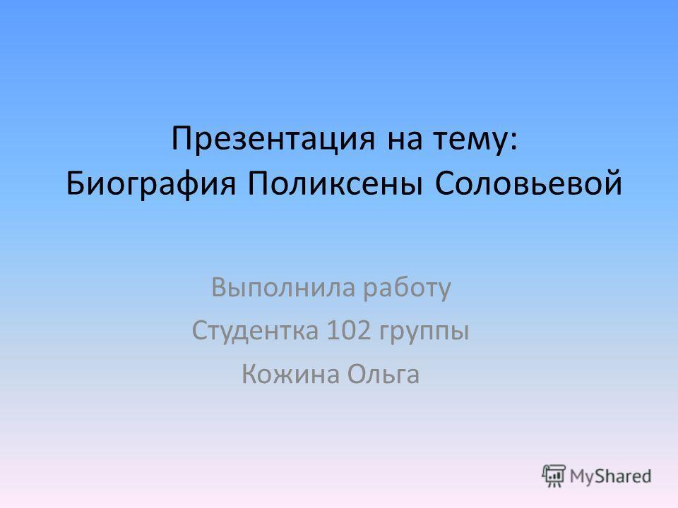 Презентация на тему: Биография Поликсены Соловьевой Выполнила работу Студентка 102 группы Кожина Ольга