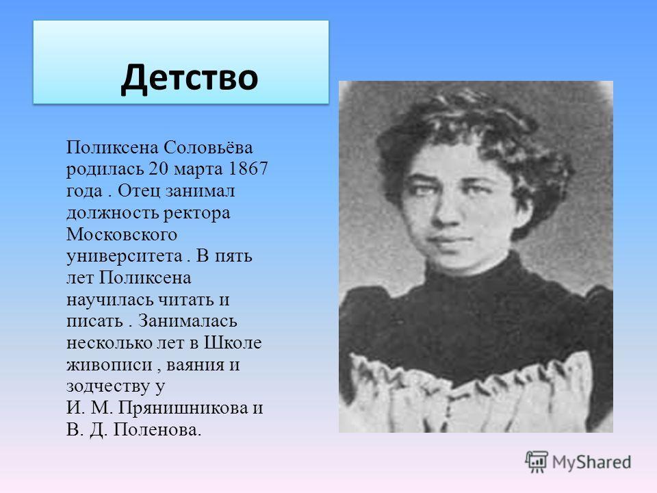 Детство Поликсена Соловьёва родилась 20 марта 1867 года. Отец занимал должность ректора Московского университета. В пять лет Поликсена научилась читать и писать. Занималась несколько лет в Школе живописи, ваяния и зодчеству у И. М. Прянишникова и В.