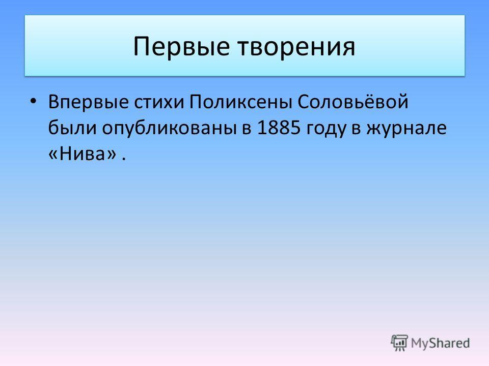 Первые творения Впервые стихи Поликсены Соловьёвой были опубликованы в 1885 году в журнале «Нива».