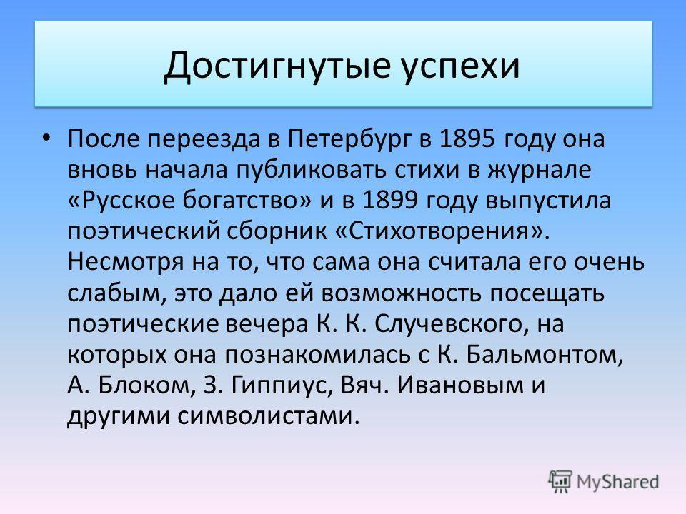 Достигнутые успехи После переезда в Петербург в 1895 году она вновь начала публиковать стихи в журнале «Русское богатство» и в 1899 году выпустила поэтический сборник «Стихотворения». Несмотря на то, что сама она считала его очень слабым, это дало ей