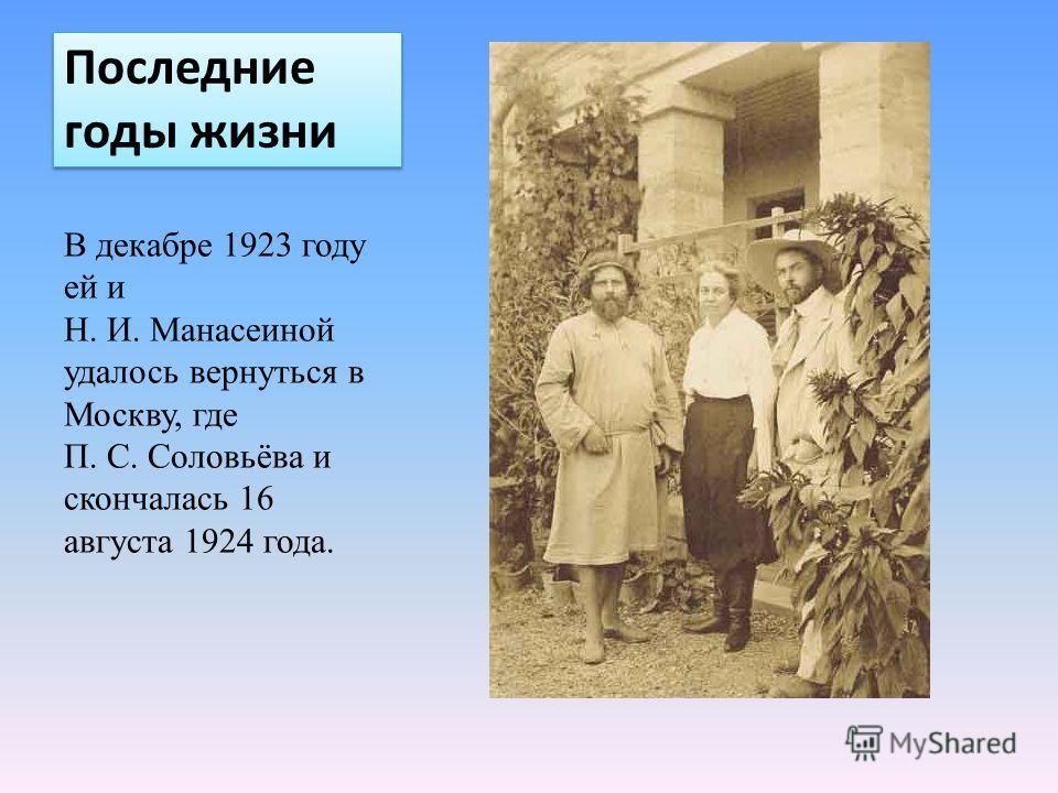 Последние годы жизни В декабре 1923 году ей и Н. И. Манасеиной удалось вернуться в Москву, где П. С. Соловьёва и скончалась 16 августа 1924 года.