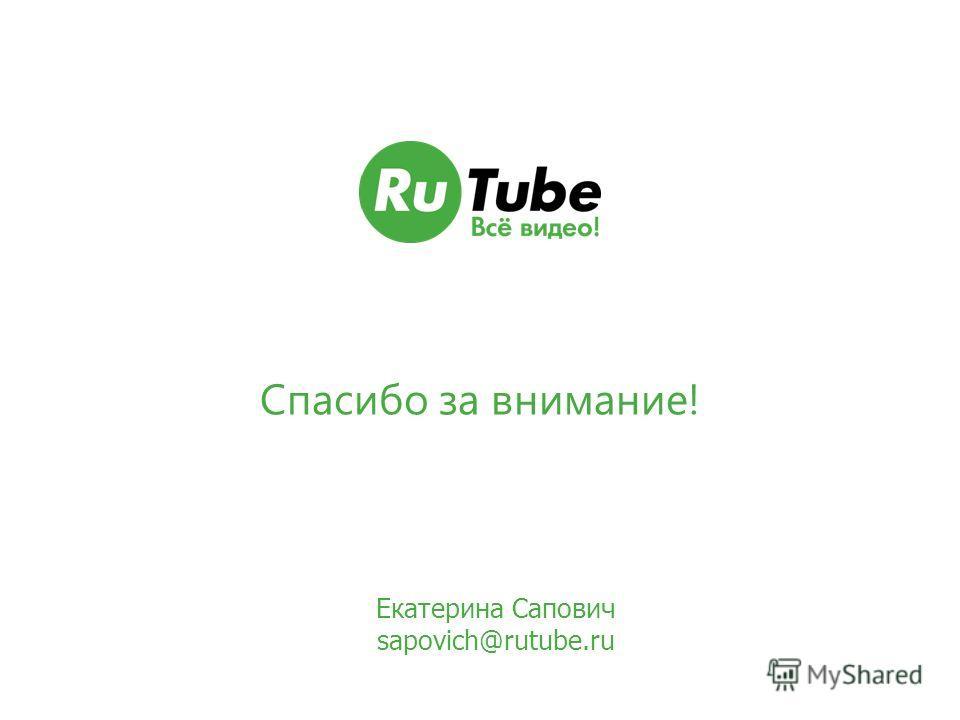Спасибо за внимание! Екатерина Сапович sapovich@rutube.ru