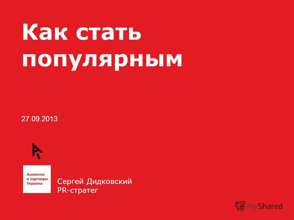 27.09.2013 Как стать популярным Сергей Дидковский PR-стратег