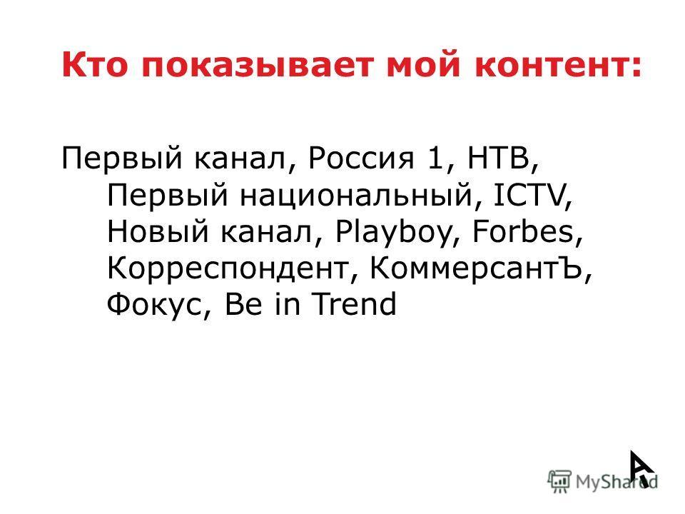 Кто показывает мой контент: Первый канал, Россия 1, НТВ, Первый национальный, ICTV, Новый канал, Playboy, Forbes, Корреспондент, КоммерсантЪ, Фокус, Be in Trend