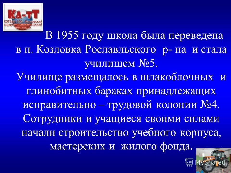 В 1955 году школа была переведена в п. Козловка Рославльского р- на и стала училищем 5. Училище размещалось в шлакоблочных и глинобитных бараках принадлежащих исправительно – трудовой колонии 4. Сотрудники и учащиеся своими силами начали строительств