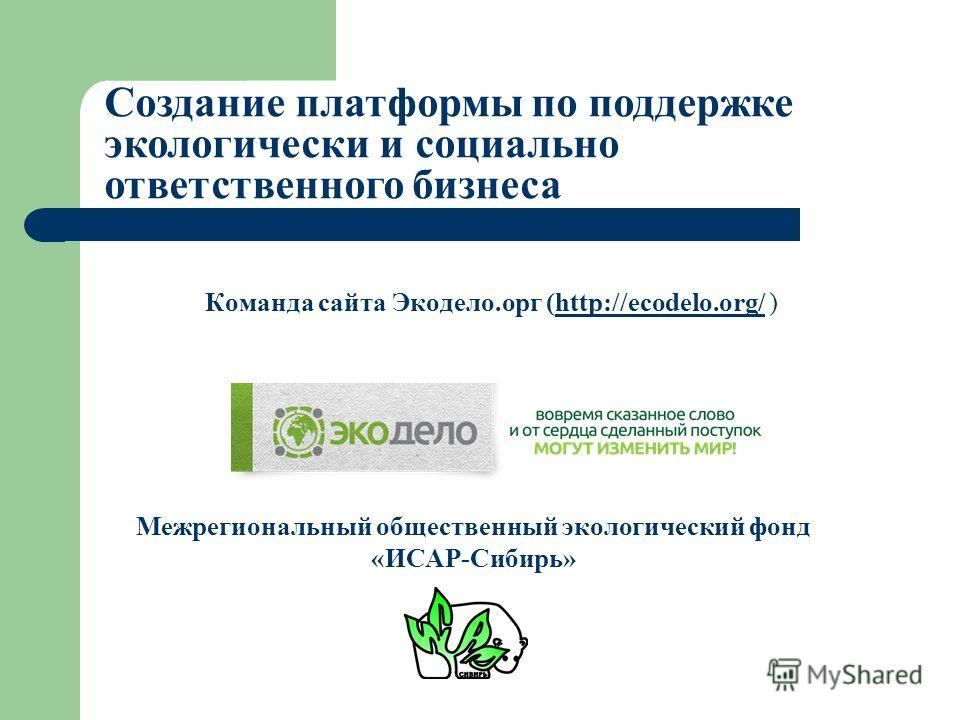 Команда сайта Экодело.орг (http://ecodelo.org/ )http://ecodelo.org/ Создание платформы по поддержке экологически и социально ответственного бизнеса Межрегиональный общественный экологический фонд «ИСАР-Сибирь»