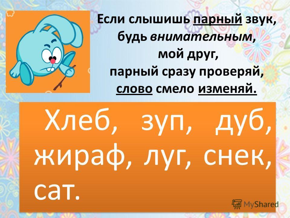 Если слышишь парный звук, будь внимательным, мой друг, парный сразу проверяй, слово смело изменяй. Хлеб, зуп, дуб, жираф, луг, снек, сат.