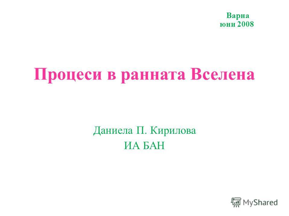 Варна юни 2008 Процеси в ранната Вселена Даниела П. Кирилова ИА БАН