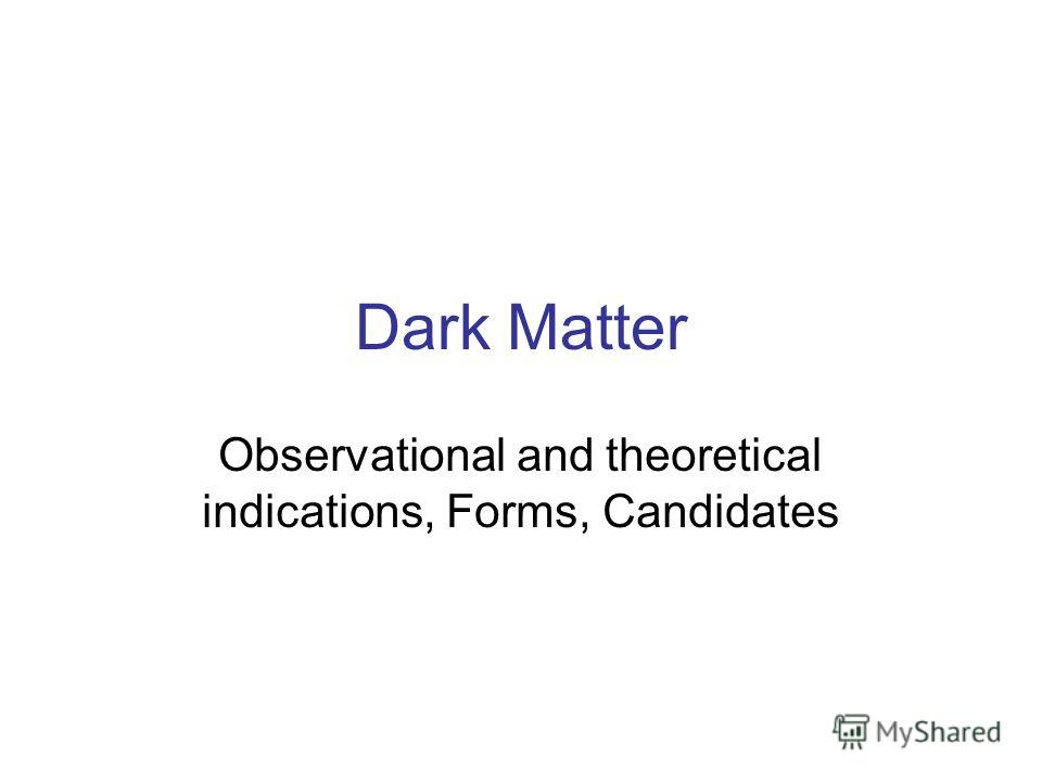 Dark Matter Observational and theoretical indications, Forms, Candidates