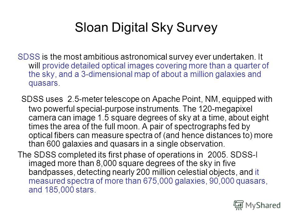 Sloan Digital Sky Survey SDSS is the most ambitious astronomical survey ever undertaken. It will provide detailed optical images covering more than a quarter of the sky, and a 3-dimensional map of about a million galaxies and quasars. SDSS uses 2.5-m