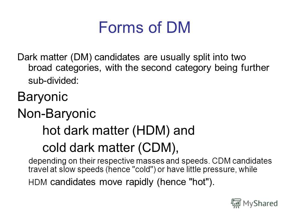 Forms of DM Dark matter (DM) candidates are usually split into two broad categories, with the second category being further sub-divided: Baryonic Non-Baryonic hot dark matter (HDM) and cold dark matter (CDM), depending on their respective masses and