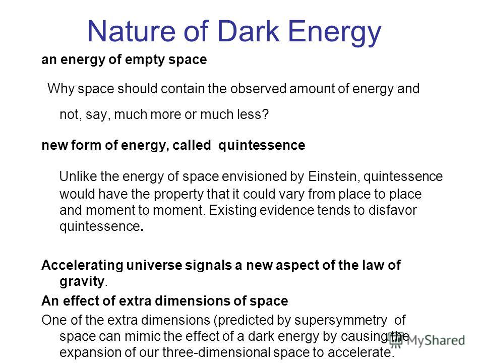 Nature of Dark Energy an energy of empty space Why space should contain the observed amount of energy and not, say, much more or much less? new form of energy, called quintessence Unlike the energy of space envisioned by Einstein, quintessence would