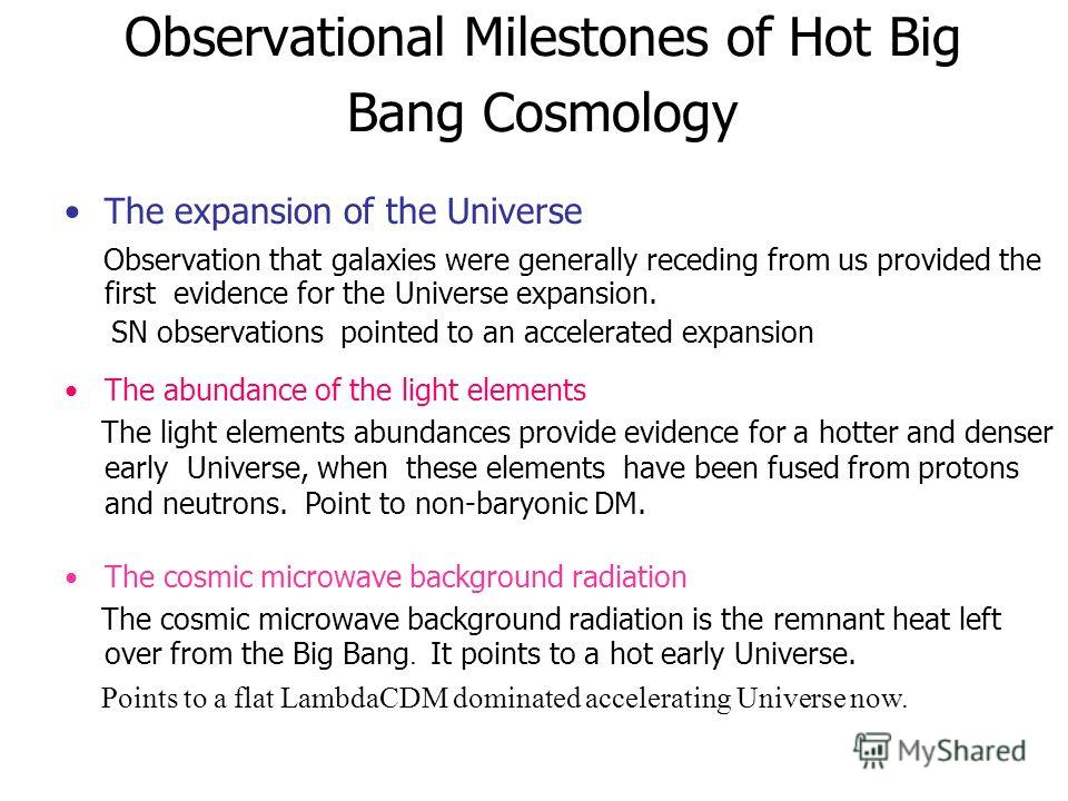 Observational Milestones of Hot Big Bang Cosmology The expansion of the Universe Observation that galaxies were generally receding from us provided the first evidence for the Universe expansion. SN observations pointed to an accelerated expansion The
