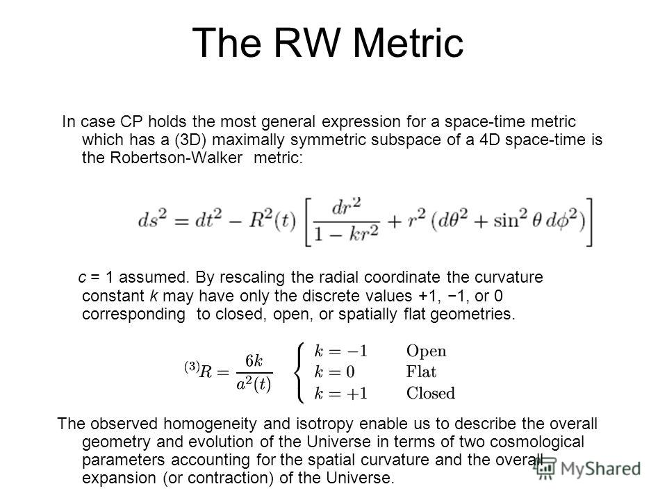 The RW Metric In case CP holds the most general expression for a space-time metric which has a (3D) maximally symmetric subspace of a 4D space-time is the Robertson-Walker metric: c = 1 assumed. By rescaling the radial coordinate the curvature consta