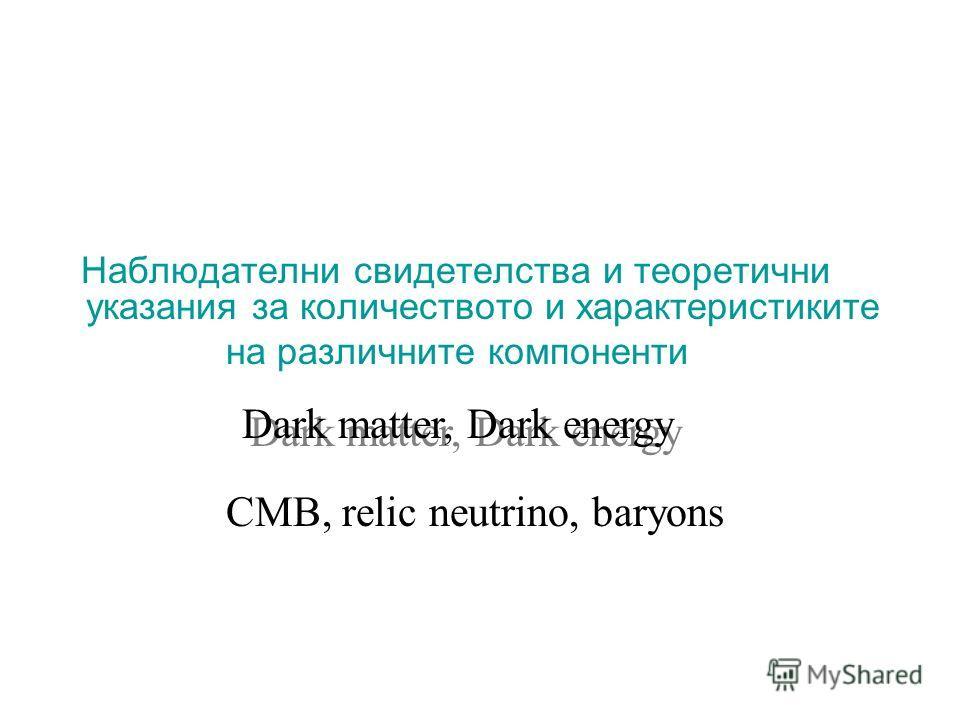 Наблюдателни свидетелства и теоретични указания за количеството и характеристиките на различните компоненти Dark matter, Dark energy CMB, relic neutrino, baryons