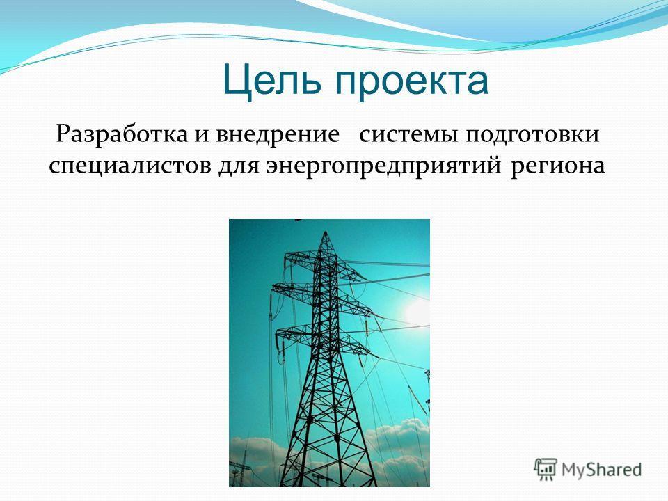 Цель проекта Разработка и внедрение системы подготовки специалистов для энергопредприятий региона