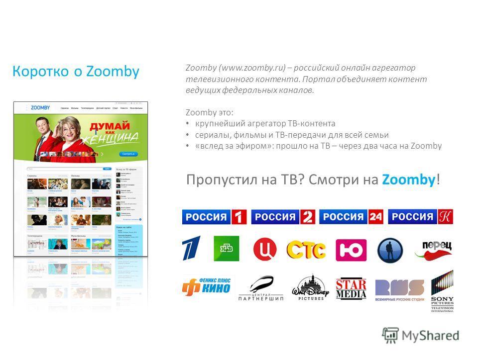 Коротко о Zoomby Пропустил на ТВ? Смотри на Zoomby! Zoomby (www.zoomby.ru) – российский онлайн агрегатор телевизионного контента. Портал объединяет контент ведущих федеральных каналов. Zoomby это: крупнейший агрегатор ТВ-контента сериалы, фильмы и