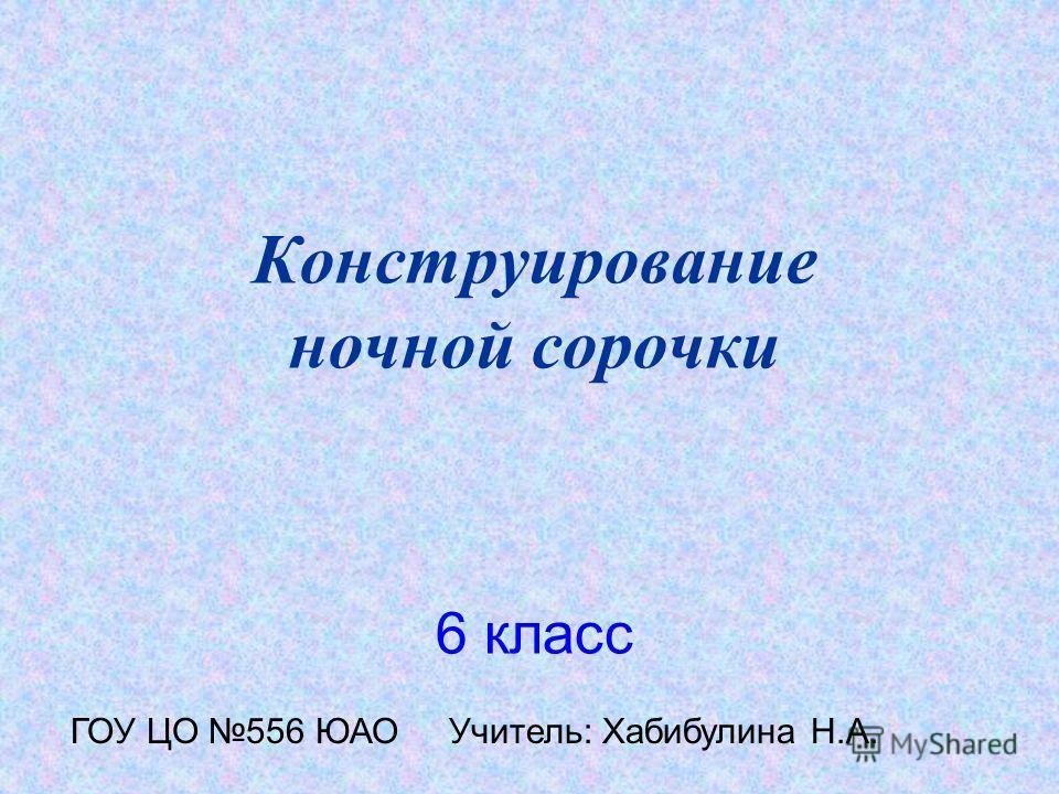 Конструирование ночной сорочки 6 класс ГОУ ЦО 556 ЮАО Учитель: Хабибулина Н.А.