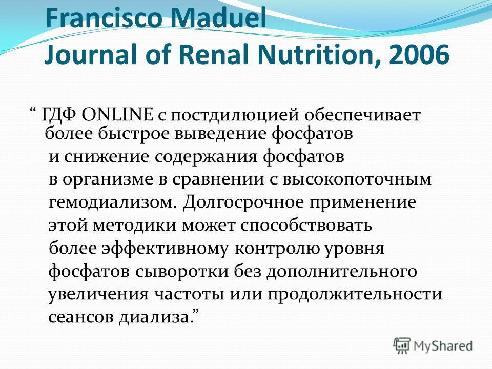Francisco Maduel Journal of Renal Nutrition, 2006 ГДФ ONLINE с постдилюцией обеспечивает более быстрое выведение фосфатов и снижение содержания фосфатов в организме в сравнении с высокопоточным гемодиализом. Долгосрочное применение этой методики може