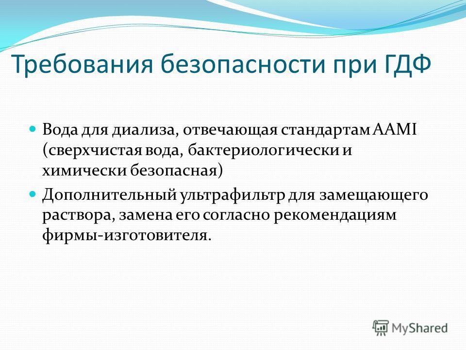 Требования безопасности при ГДФ Вода для диализа, отвечающая стандартам ААМI (сверхчистая вода, бактериологически и химически безопасная) Дополнительный ультрафильтр для замещающего раствора, замена его согласно рекомендациям фирмы-изготовителя.