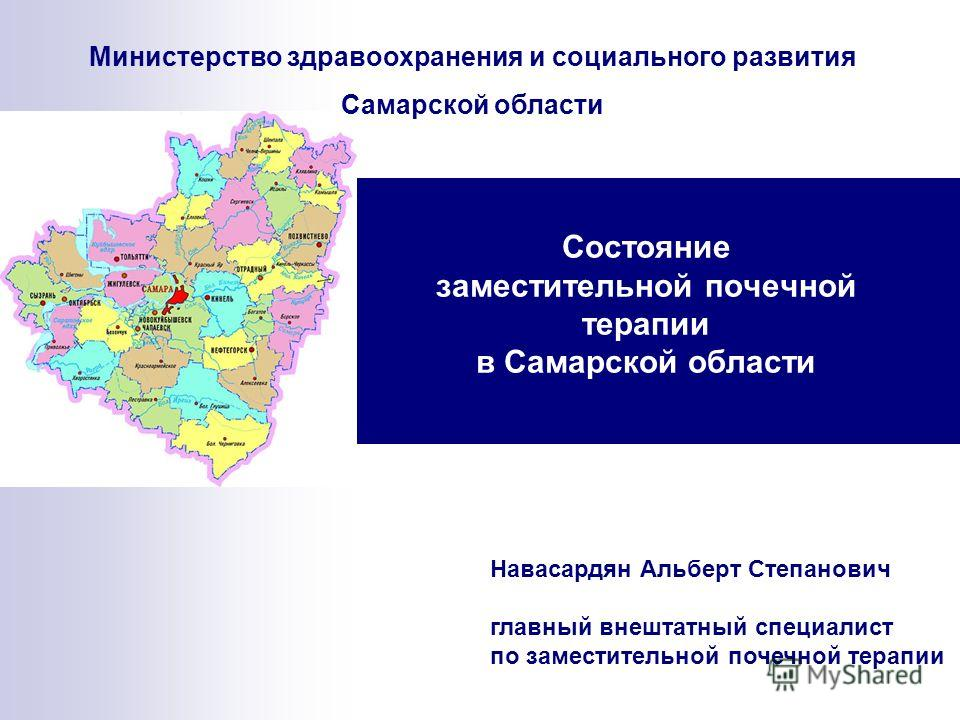 Состояние заместительной почечной терапии в Самарской области Навасардян Альберт Степанович главный внештатный специалист по заместительной почечной терапии Министерство здравоохранения и социального развития Самарской области