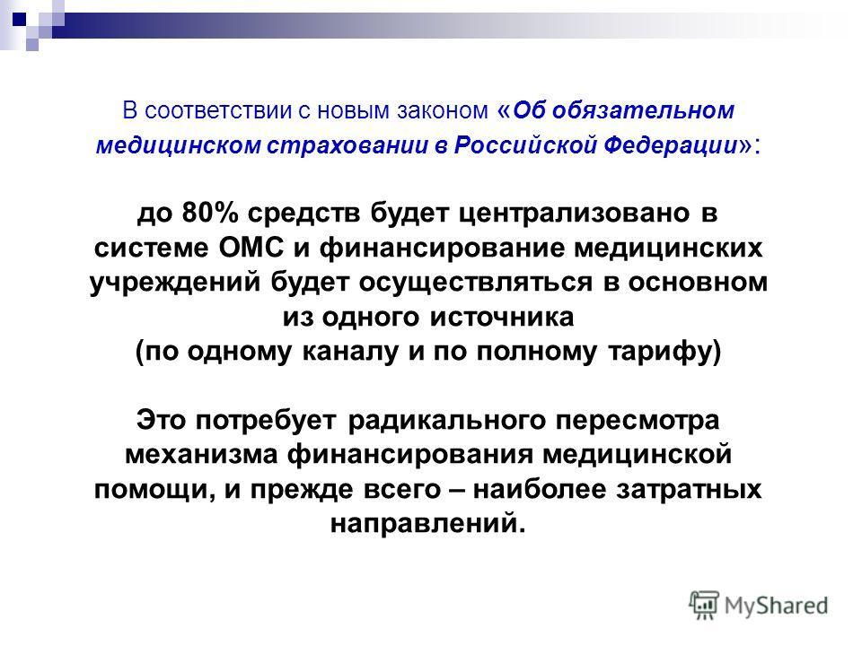 В соответствии с новым законом « Об обязательном медицинском страховании в Российской Федерации »: до 80% средств будет централизовано в системе ОМС и финансирование медицинских учреждений будет осуществляться в основном из одного источника (по одном