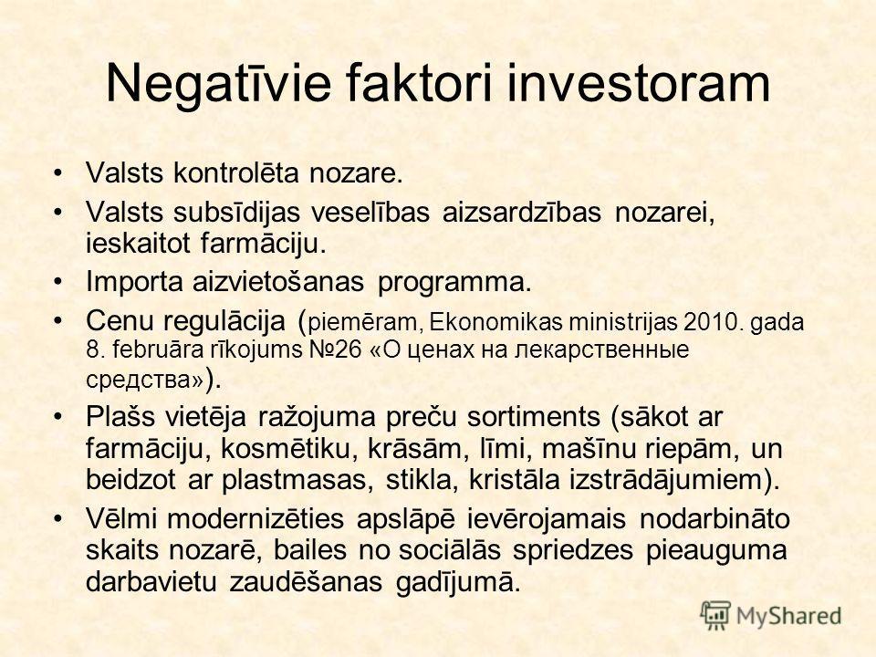 Negatīvie faktori investoram Valsts kontrolēta nozare. Valsts subsīdijas veselības aizsardzības nozarei, ieskaitot farmāciju. Importa aizvietošanas programma. Cenu regulācija ( piemēram, Ekonomikas ministrijas 2010. gada 8. februāra rīkojums 26 «О це