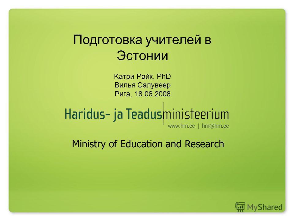 Подготовка учителей в Эстонии Kaтри Рaйк, PhD Вилья Салувеер Ригa, 18.06.2008 Ministry of Education and Research