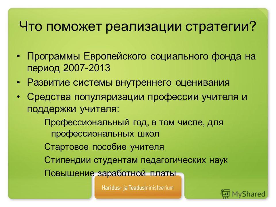 Что поможет реализации стратегии? Программы Европейского социального фонда на период 2007-2013 Развитие системы внутреннего оценивания Средства популяризации профессии учителя и поддержки учителя: Профессиональный год, в том числе, для профессиональн