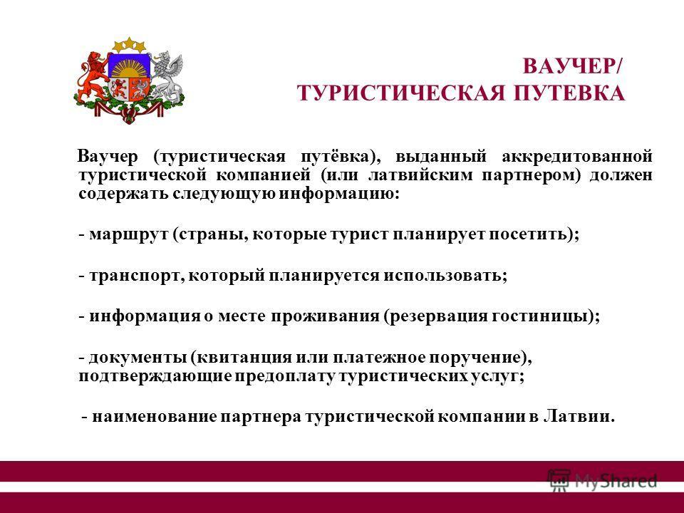 5 Ваучер (туристическая путёвка), выданный аккредитованной туристической компанией (или латвийским партнером) должен содержать следующую информацию: - маршрут (страны, которые турист планирует посетить); - транспорт, который планируется использовать;